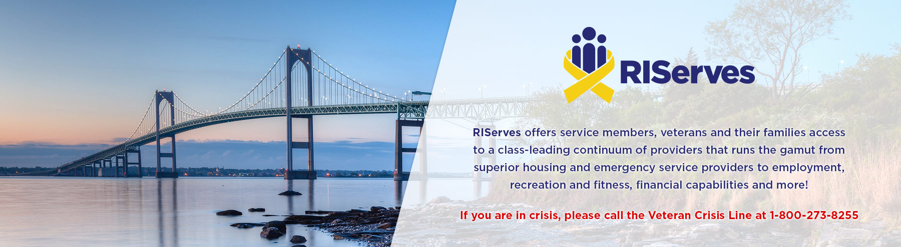 If you are in crisis, please call the Veteran Crisis Line at 1-800-272-8255.  RIServes offers service members, veterans and their families access to a class-leading continuum of providers that runs the gamut from superior housing and emergency service providers to employment, recreation and fitness, financial capabilities and more!